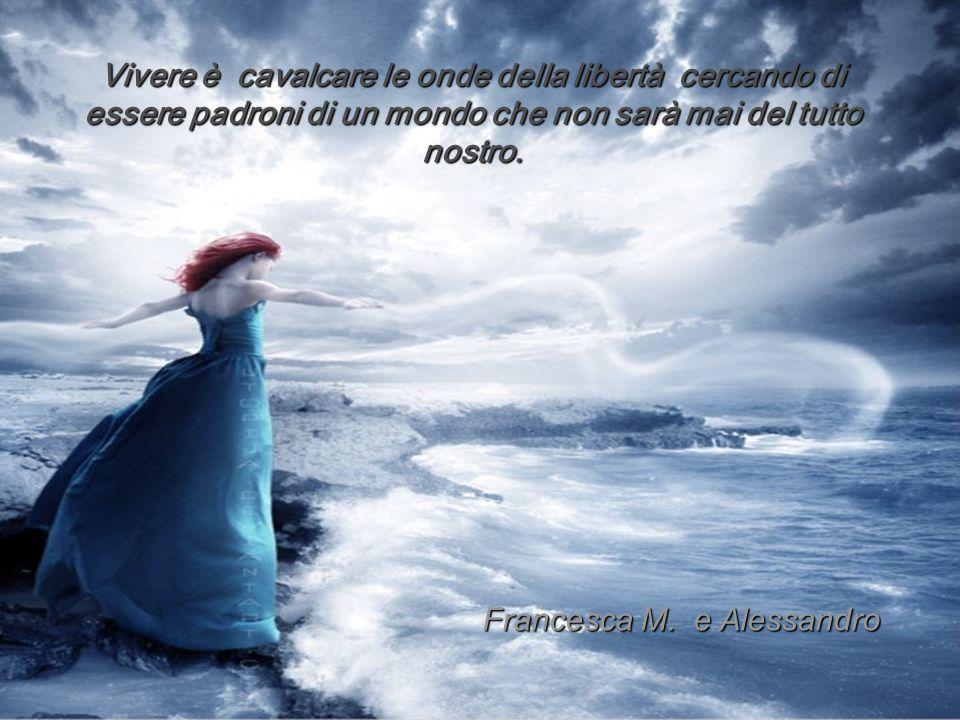 Vivere è cavalcare le onde della libertà cercando di essere padroni di un mondo che non sarà mai del tutto nostro. Francesca M. e Alessandro