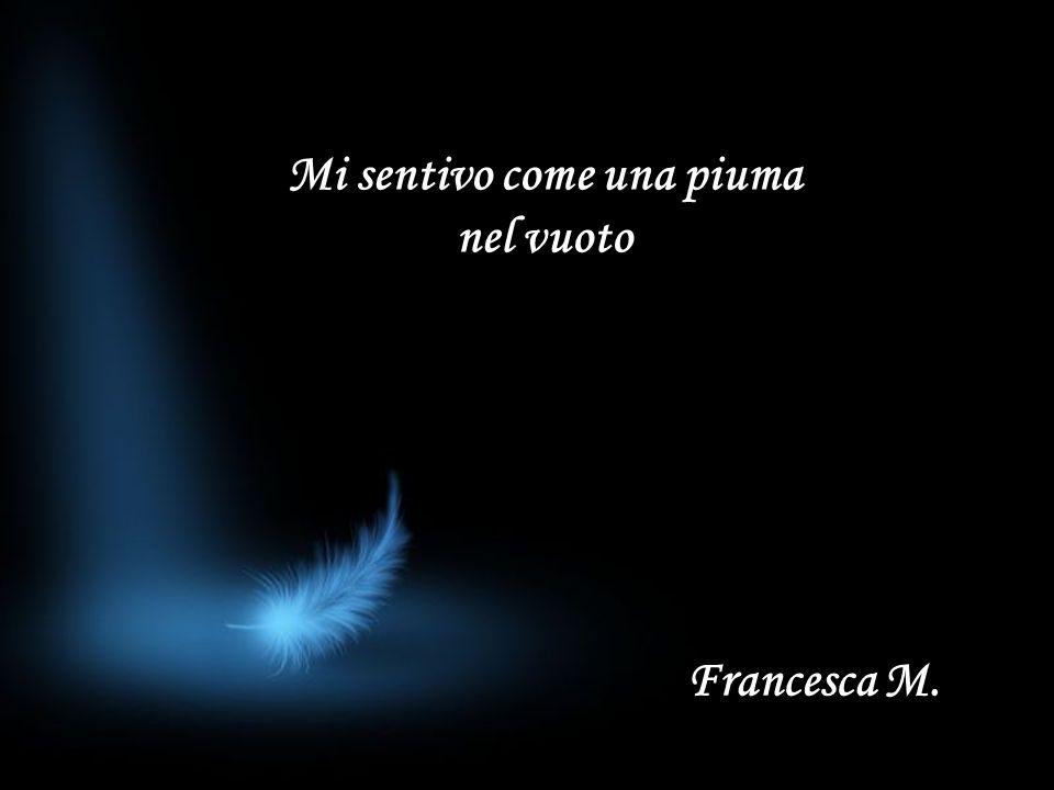Mi sentivo come una piuma nel vuoto Francesca M.