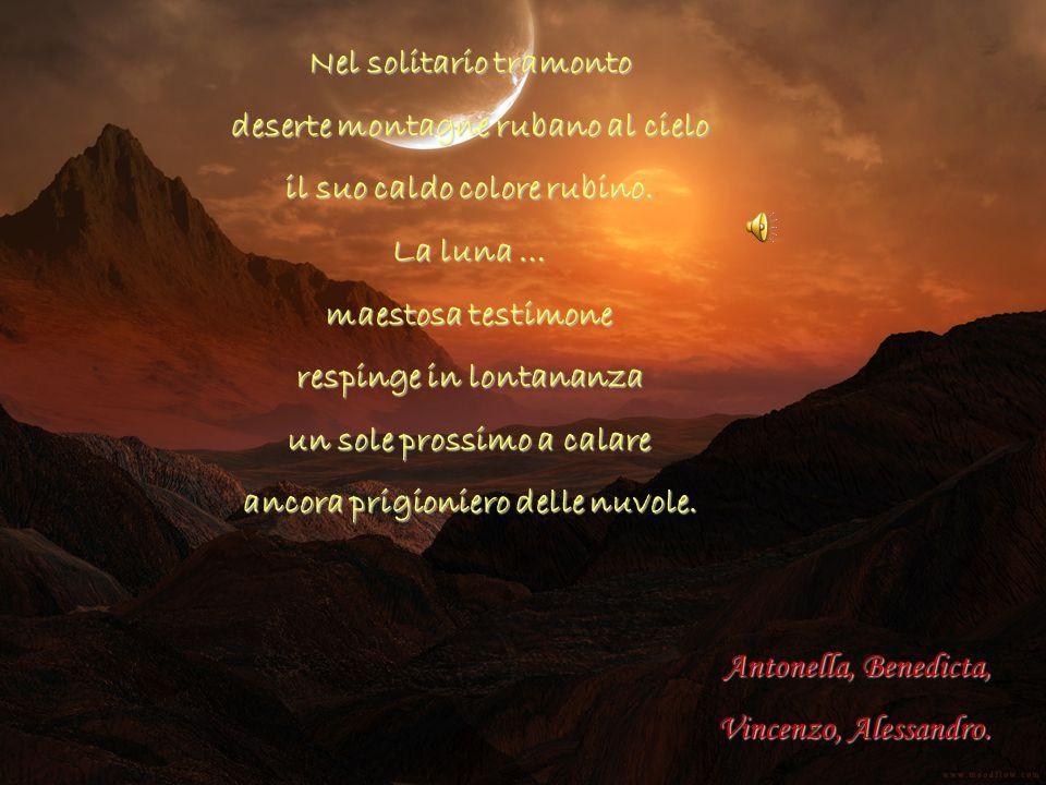 Nel solitario tramonto deserte montagne rubano al cielo il suo caldo colore rubino. La luna … maestosa testimone respinge in lontananza un sole prossi