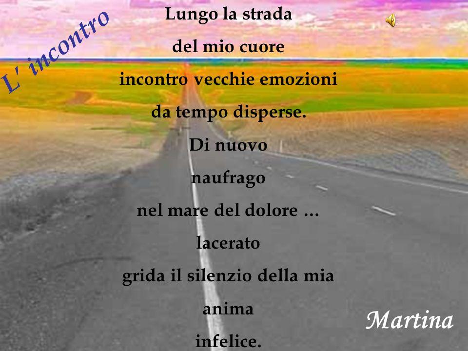 Martina Lungo la strada del mio cuore incontro vecchie emozioni da tempo disperse. Di nuovo naufrago nel mare del dolore … lacerato grida il silenzio
