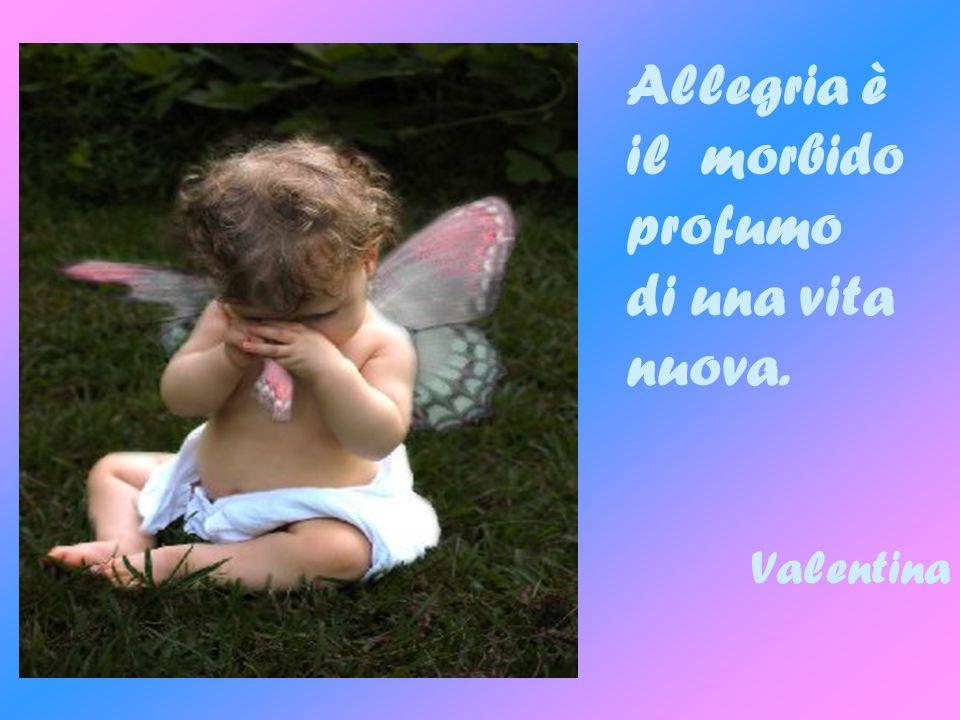 Allegria è il morbido profumo di una vita nuova. Valentina