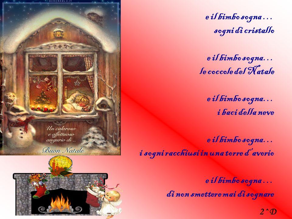 e il bimbo sogna … sogni di cristallo e il bimbo sogna… le coccole del Natale e il bimbo sogna… i baci della neve e il bimbo sogna… i sogni racchiusi