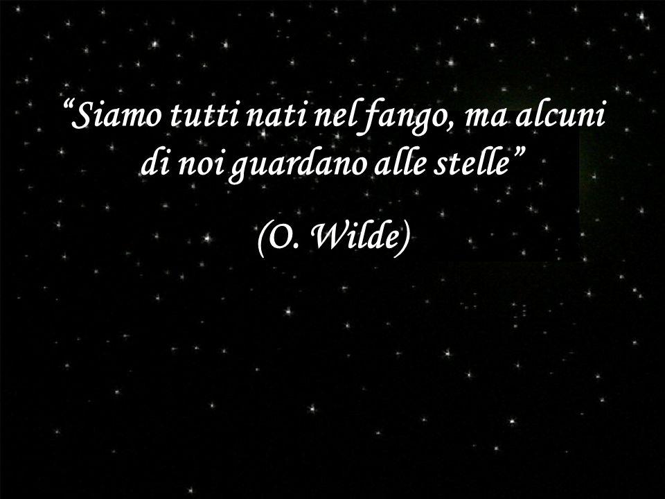 Siamo tutti nati nel fango, ma alcuni di noi guardano alle stelle (O. Wilde)