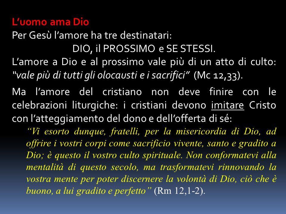 Luomo ama Dio Per Gesù lamore ha tre destinatari: DIO, il PROSSIMO e SE STESSI. Lamore a Dio e al prossimo vale più di un atto di culto:vale più di tu