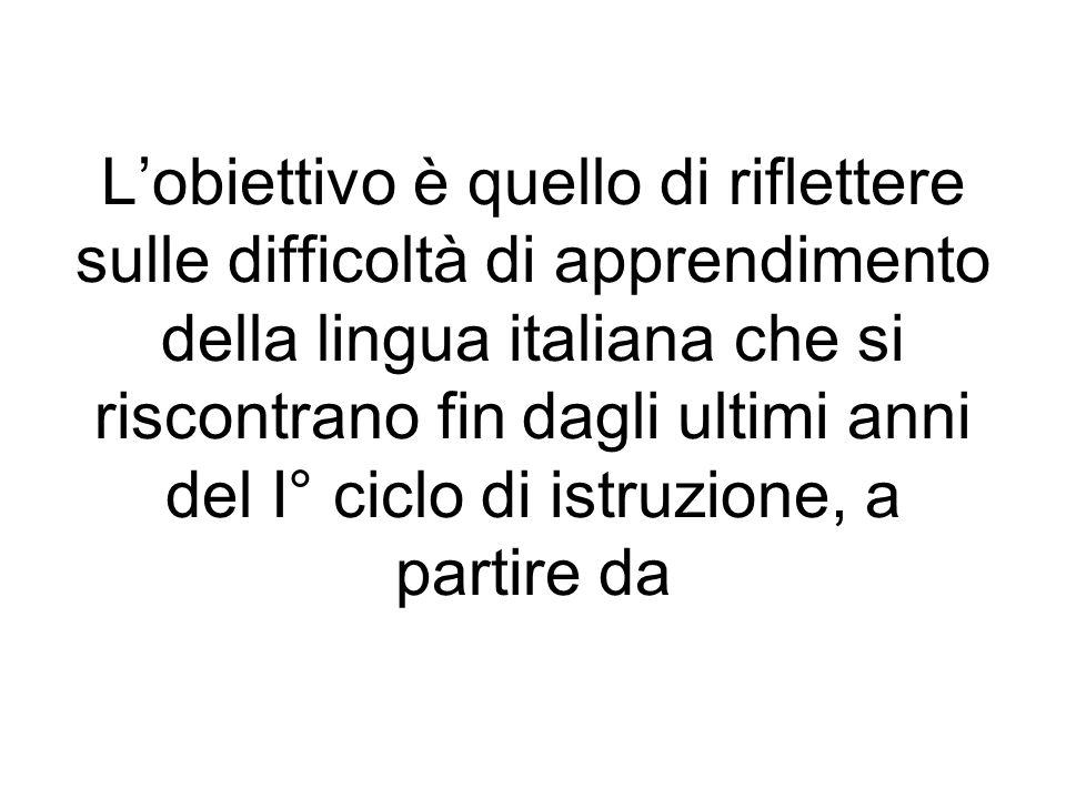 Lobiettivo è quello di riflettere sulle difficoltà di apprendimento della lingua italiana che si riscontrano fin dagli ultimi anni del I° ciclo di ist