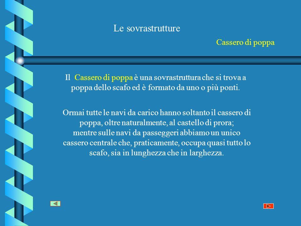 Le sovrastrutture Cassero di poppa Il Cassero di poppa è una sovrastruttura che si trova a poppa dello scafo ed è formato da uno o più ponti. Ormai tu