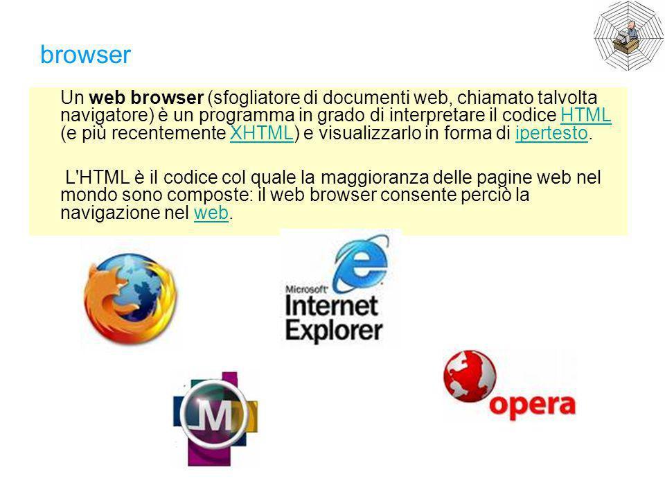 browser Un web browser (sfogliatore di documenti web, chiamato talvolta navigatore) è un programma in grado di interpretare il codice HTML (e più rece