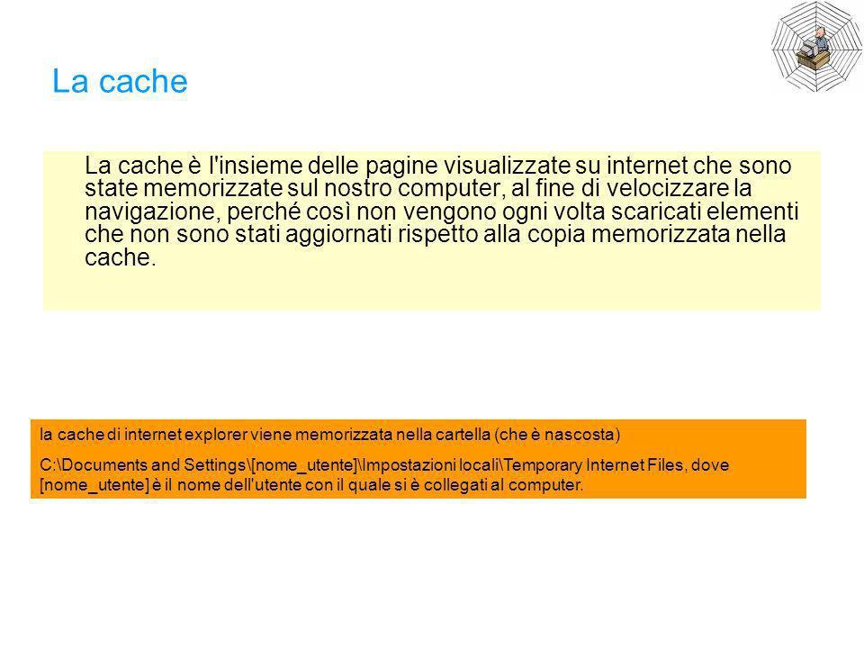 La cache La cache è l'insieme delle pagine visualizzate su internet che sono state memorizzate sul nostro computer, al fine di velocizzare la navigazi