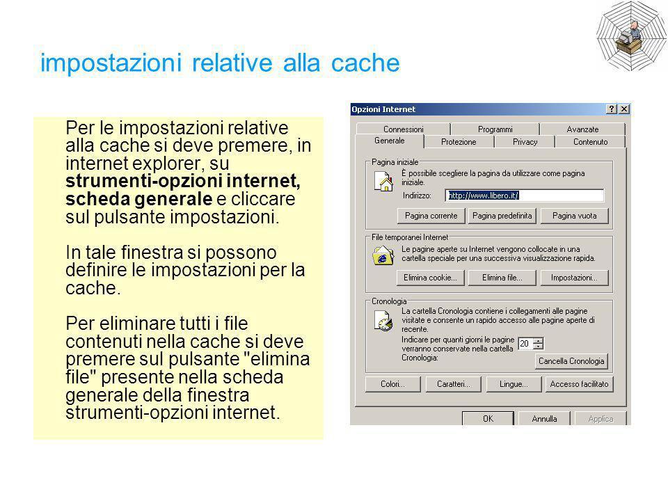 impostazioni relative alla cache Per le impostazioni relative alla cache si deve premere, in internet explorer, su strumenti-opzioni internet, scheda