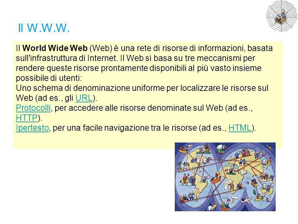 Il W.W.W. Il World Wide Web (Web) è una rete di risorse di informazioni, basata sull'infrastruttura di Internet. Il Web si basa su tre meccanismi per