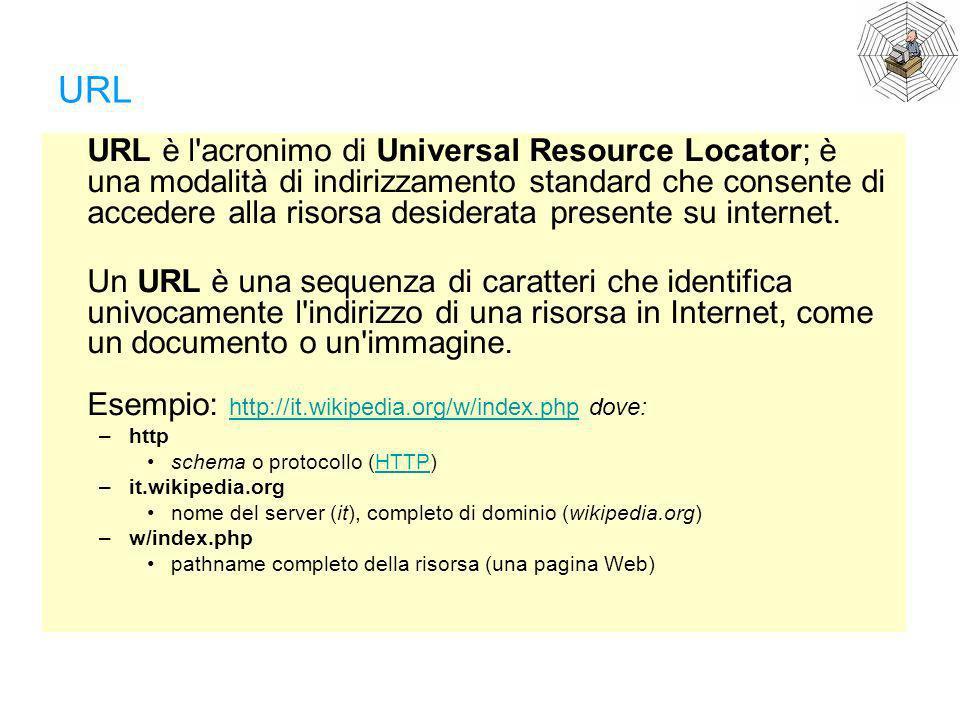 URL URL è l'acronimo di Universal Resource Locator; è una modalità di indirizzamento standard che consente di accedere alla risorsa desiderata present