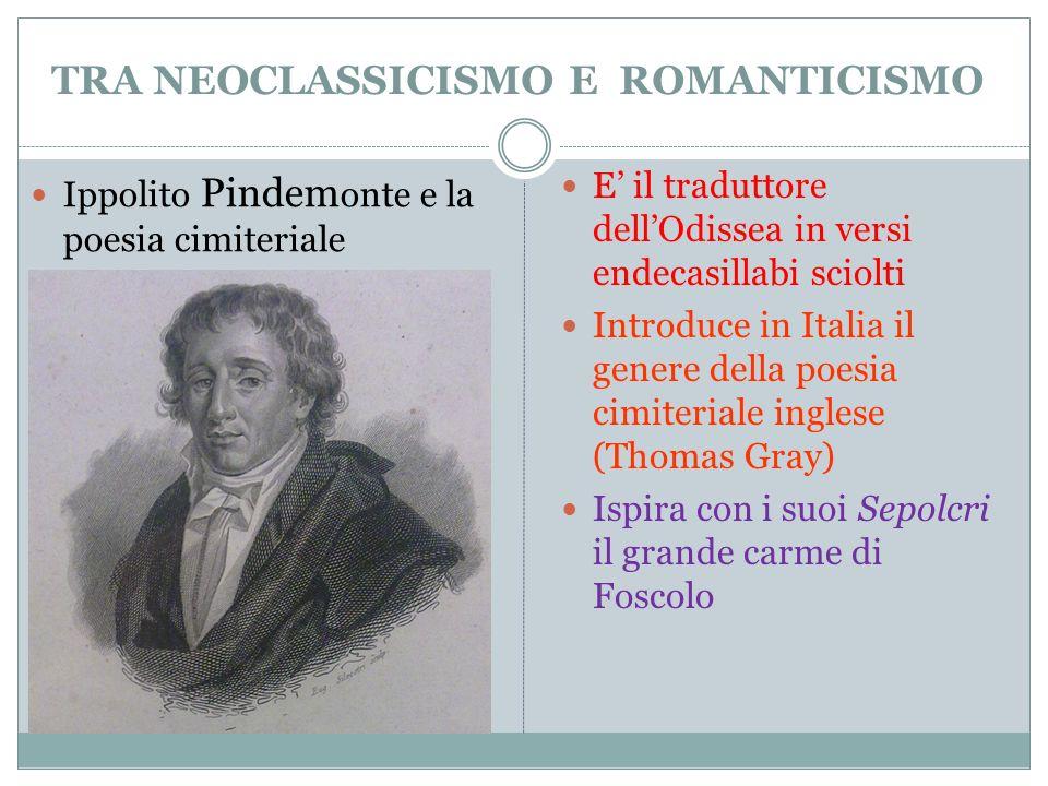 TRA NEOCLASSICISMO E ROMANTICISMO E il traduttore dellOdissea in versi endecasillabi sciolti Introduce in Italia il genere della poesia cimiteriale in