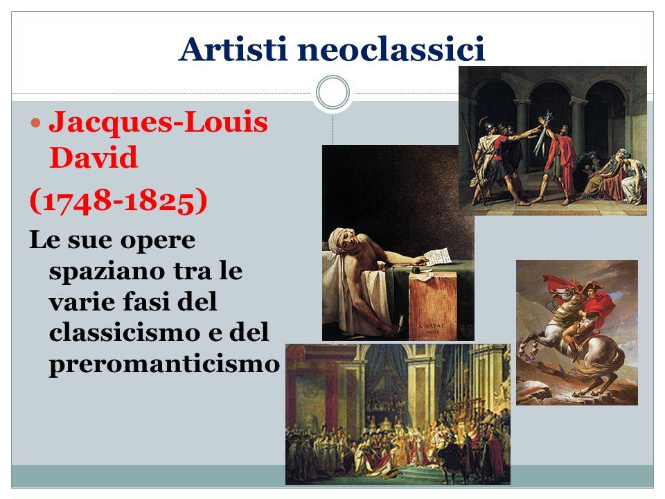 Artisti neoclassici Jacques-Louis David (1748-1825) Le sue opere spaziano tra le varie fasi del classicismo e del preromanticismo