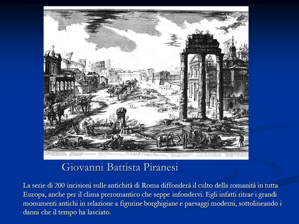 Giovanni Battista Piranesi La serie di 200 incisioni sulle antichità di Roma diffonderà il culto della romanità in tutta Europa, anche per il clima pr