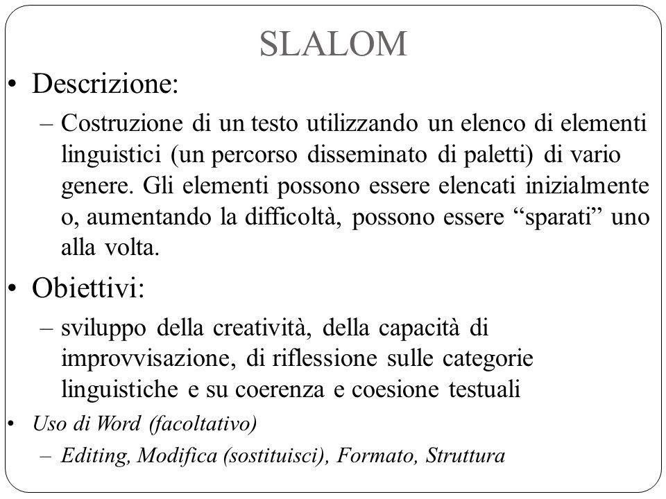 SLALOM Descrizione: –Costruzione di un testo utilizzando un elenco di elementi linguistici (un percorso disseminato di paletti) di vario genere. Gli e