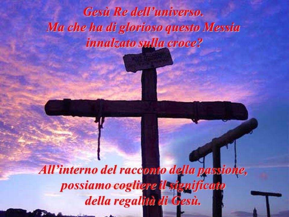 Gesù Re delluniverso. Ma che ha di glorioso questo Messia innalzato sulla croce? Allinterno del racconto della passione, possiamo cogliere il signific