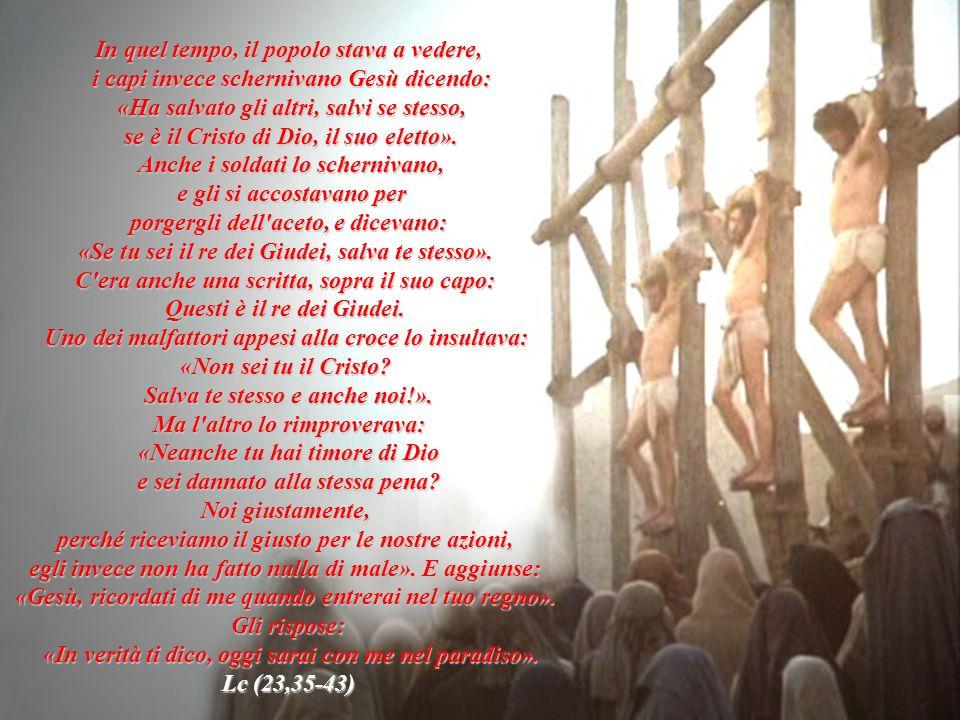 In quel tempo, il popolo stava a vedere, i capi invece schernivano Gesù dicendo: «Ha salvato gli altri, salvi se stesso, se è il Cristo di Dio, il suo