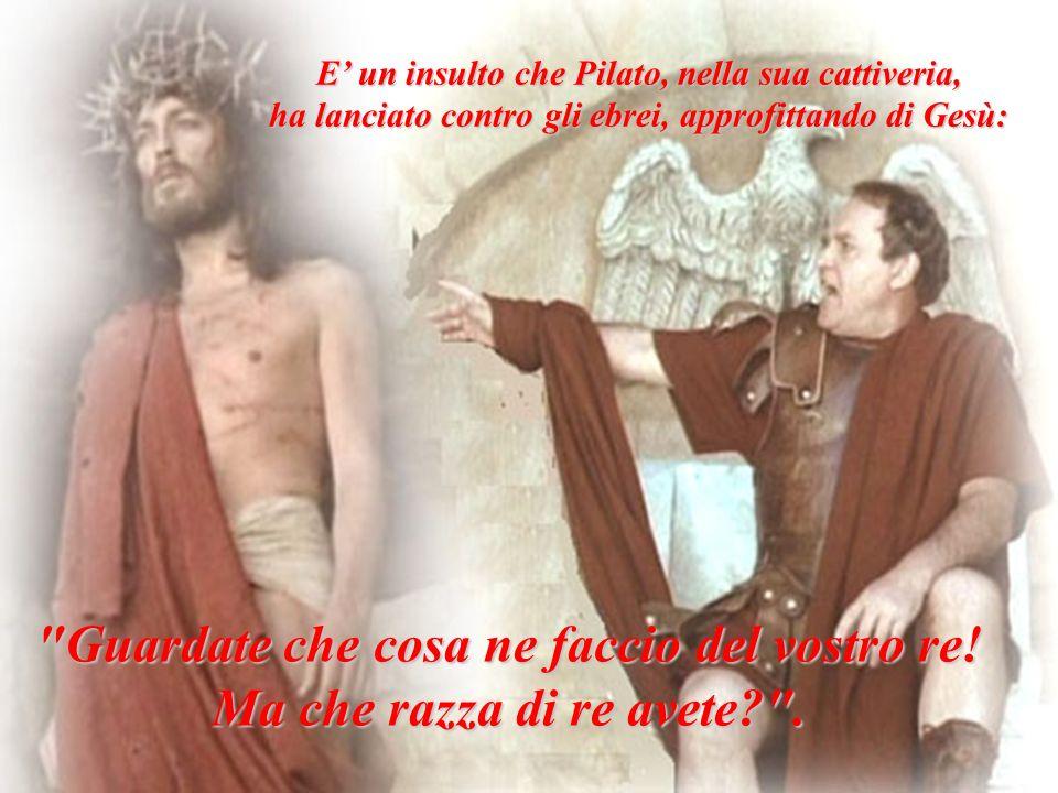 E un insulto che Pilato, nella sua cattiveria, ha lanciato contro gli ebrei, approfittando di Gesù: