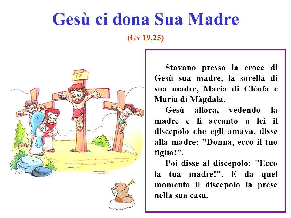 Gesù ci dona Sua Madre (Gv 19,25) Stavano presso la croce di Gesù sua madre, la sorella di sua madre, Maria di Clèofa e Maria di Màgdala. Gesù allora,
