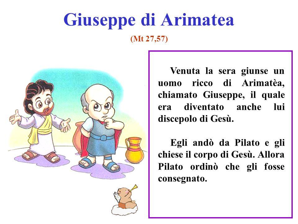 Giuseppe di Arimatea (Mt 27,57) Venuta la sera giunse un uomo ricco di Arimatèa, chiamato Giuseppe, il quale era diventato anche lui discepolo di Gesù.