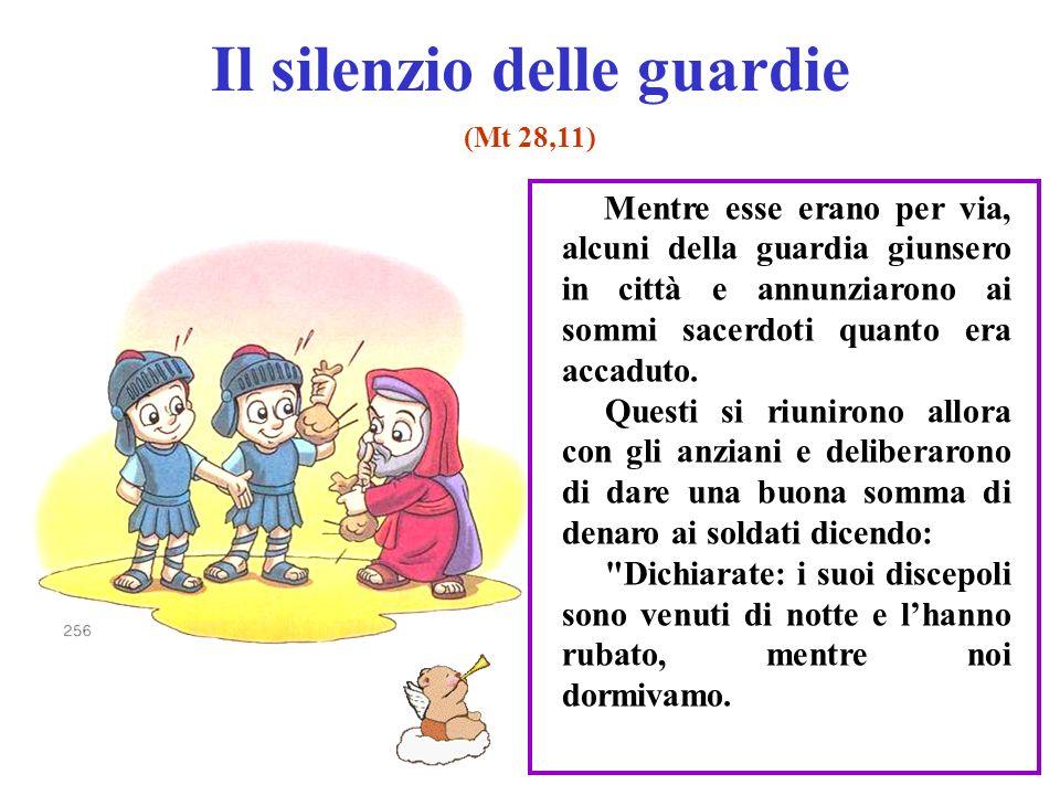 Il silenzio delle guardie (Mt 28,11) Mentre esse erano per via, alcuni della guardia giunsero in città e annunziarono ai sommi sacerdoti quanto era ac