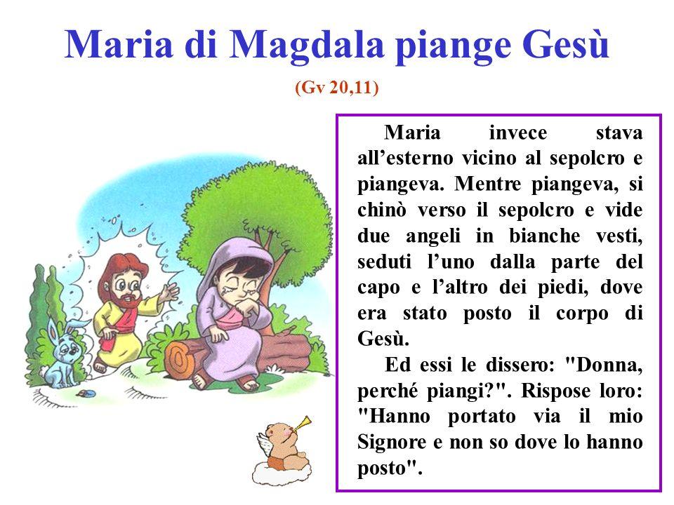 Maria di Magdala piange Gesù (Gv 20,11) Maria invece stava allesterno vicino al sepolcro e piangeva.