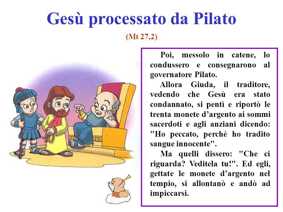 Gesù processato da Pilato (Mt 27,2) Poi, messolo in catene, lo condussero e consegnarono al governatore Pilato. Allora Giuda, il traditore, vedendo ch