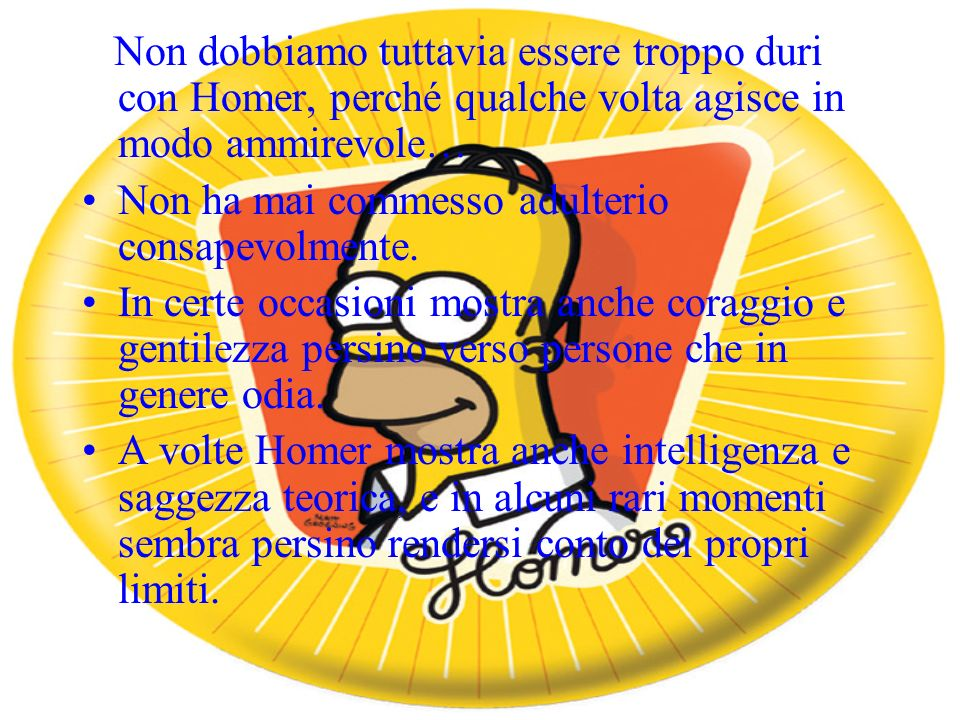 Qualsiasi speranza che Homer possa acquisire le virtù morali verrebbe distrutta dal riconoscimento che gli manca la sola virtù intellettuale necessaria a un carattere etico:ovvero la saggezza pratica.