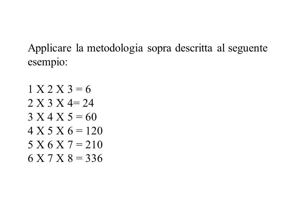 Applicare la metodologia sopra descritta al seguente esempio: 1 X 2 X 3 = 6 2 X 3 X 4= 24 3 X 4 X 5 = 60 4 X 5 X 6 = 120 5 X 6 X 7 = 210 6 X 7 X 8 = 336