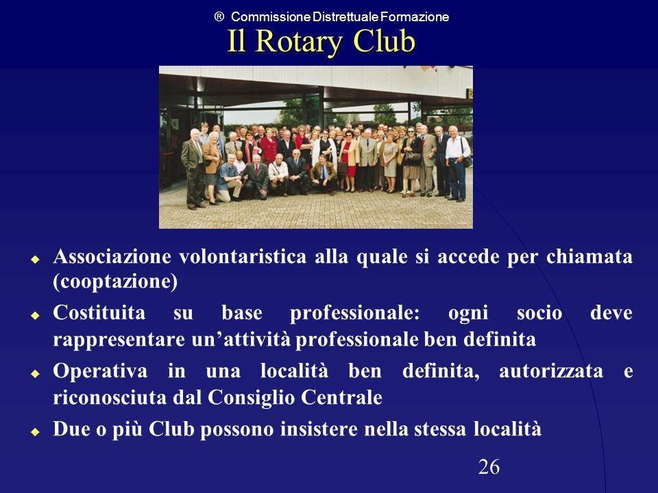 ® Commissione Distrettuale Formazione 26 Il Rotary Club Associazione volontaristica alla quale si accede per chiamata (cooptazione) Costituita su base