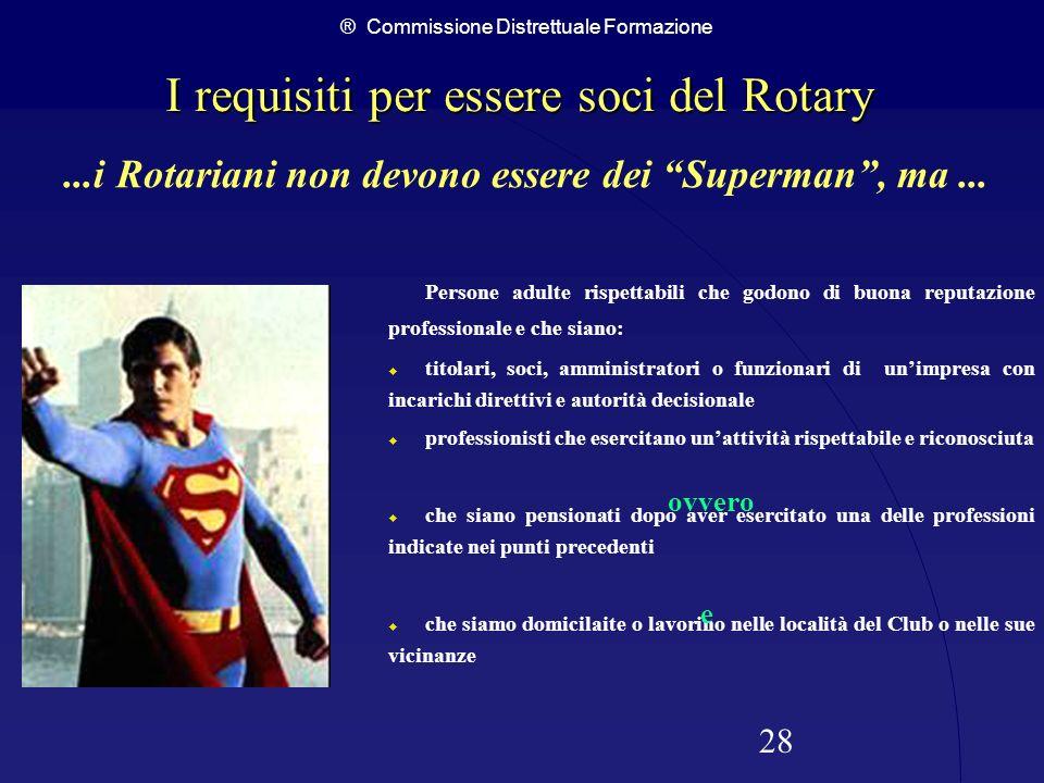 ® Commissione Distrettuale Formazione 28 I requisiti per essere soci del Rotary I requisiti per essere soci del Rotary Persone adulte rispettabili che