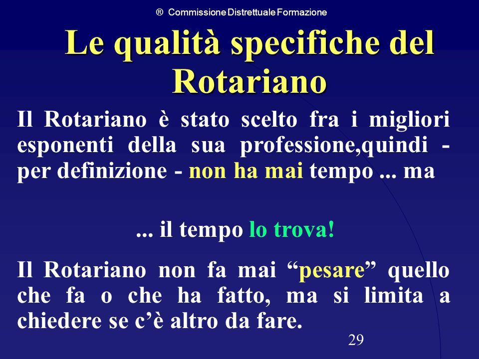 ® Commissione Distrettuale Formazione 29 Il Rotariano non fa mai pesare quello che fa o che ha fatto, ma si limita a chiedere se cè altro da fare. Il