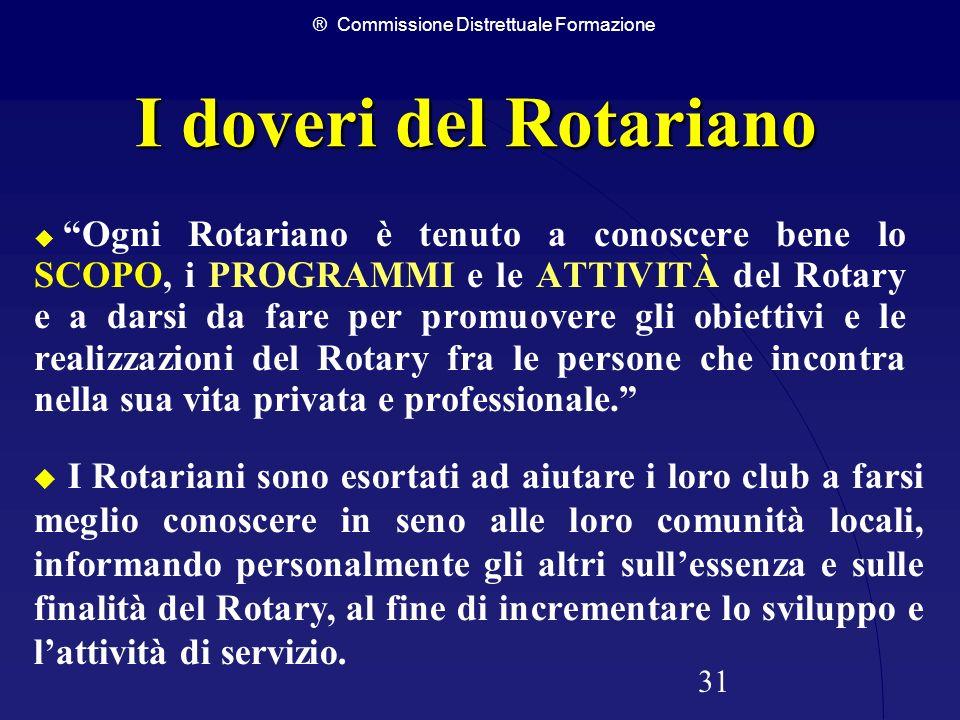 ® Commissione Distrettuale Formazione 31 I doveri del Rotariano Ogni Rotariano è tenuto a conoscere bene lo SCOPO, i PROGRAMMI e le ATTIVITÀ del Rotar