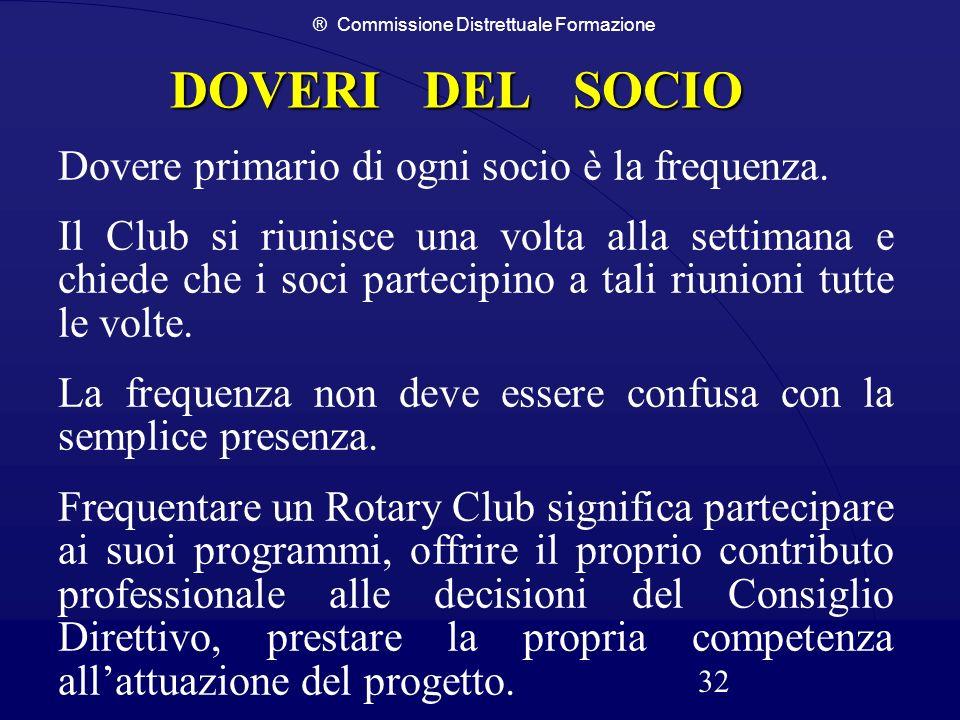 ® Commissione Distrettuale Formazione 32 DOVERI DEL SOCIO Dovere primario di ogni socio è la frequenza. Il Club si riunisce una volta alla settimana e