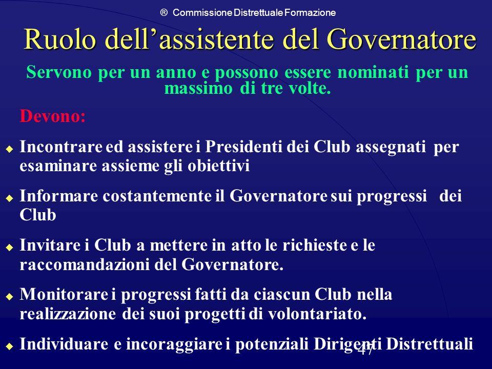 ® Commissione Distrettuale Formazione 47 Ruolo dellassistente del Governatore Servono per un anno e possono essere nominati per un massimo di tre volt