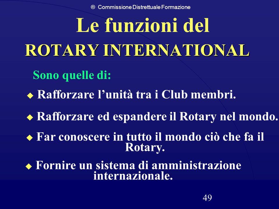 ® Commissione Distrettuale Formazione 49 ROTARY INTERNATIONAL Le funzioni del Fornire un sistema di amministrazione internazionale. Far conoscere in t