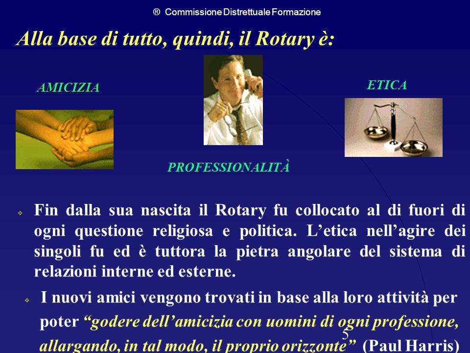 ® Commissione Distrettuale Formazione 5 AMICIZIA Fin dalla sua nascita il Rotary fu collocato al di fuori di ogni questione religiosa e politica. Leti