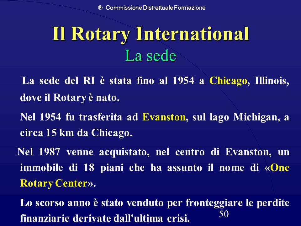® Commissione Distrettuale Formazione 50 Il Rotary International La sede La sede del RI è stata fino al 1954 a Chicago, Illinois, dove il Rotary è nat