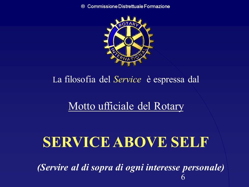 ® Commissione Distrettuale Formazione 6 L a filosofia del Service è espressa dal Motto ufficiale del Rotary SERVICE ABOVE SELF (Servire al di sopra di