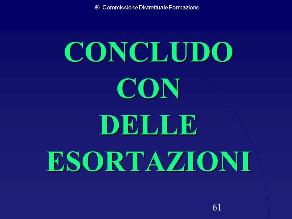 ® Commissione Distrettuale Formazione 61 CONCLUDO CON DELLE ESORTAZIONI