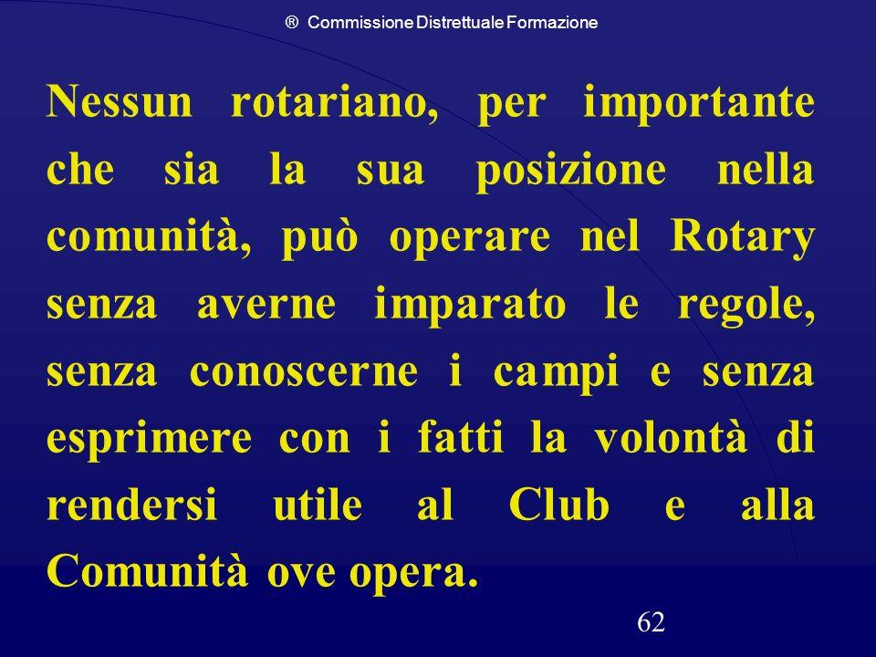 ® Commissione Distrettuale Formazione 62 Nessun rotariano, per importante che sia la sua posizione nella comunità, può operare nel Rotary senza averne