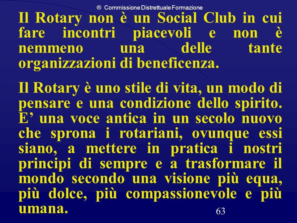 ® Commissione Distrettuale Formazione 63 Il Rotary non è un Social Club in cui fare incontri piacevoli e non è nemmeno una delle tante organizzazioni