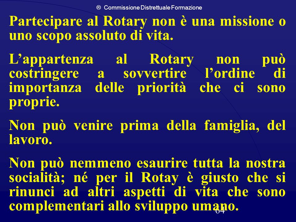 ® Commissione Distrettuale Formazione 64 Partecipare al Rotary non è una missione o uno scopo assoluto di vita. Lappartenza al Rotary non può costring