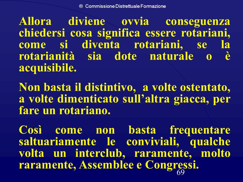 ® Commissione Distrettuale Formazione 69 Allora diviene ovvia conseguenza chiedersi cosa significa essere rotariani, come si diventa rotariani, se la