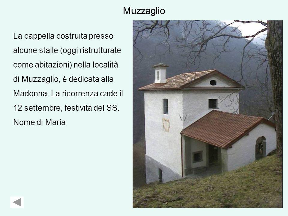 Muzzaglio La cappella costruita presso alcune stalle (oggi ristrutturate come abitazioni) nella località di Muzzaglio, è dedicata alla Madonna.