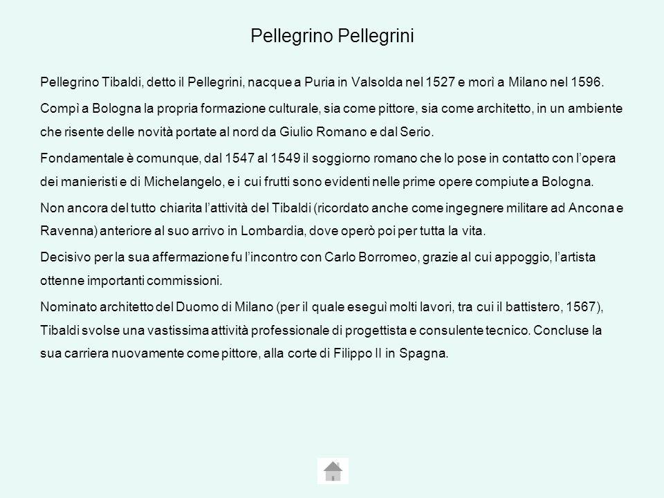 Pellegrino Pellegrini Pellegrino Tibaldi, detto il Pellegrini, nacque a Puria in Valsolda nel 1527 e morì a Milano nel 1596.