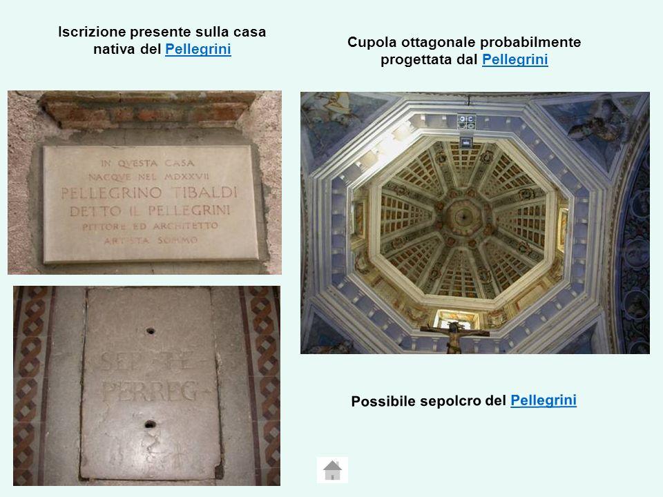 Iscrizione presente sulla casa nativa del PellegriniPellegrini Possibile sepolcro del PellegriniPellegrini Cupola ottagonale probabilmente progettata dal PellegriniPellegrini