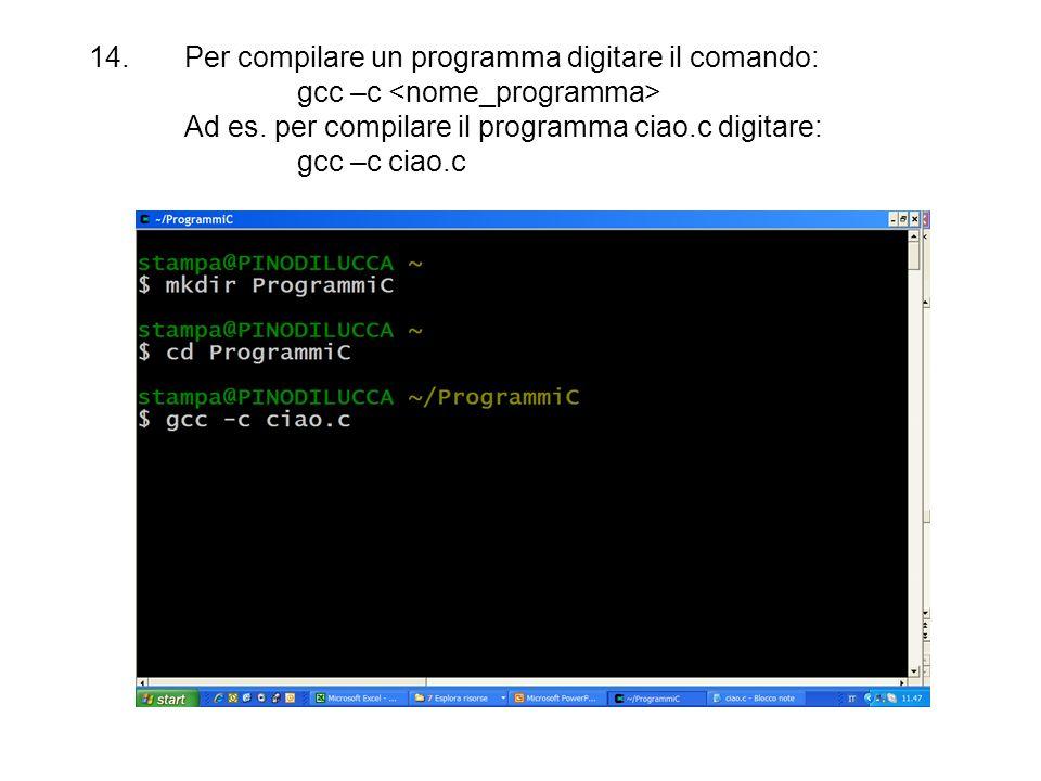 14.Per compilare un programma digitare il comando: gcc –c Ad es. per compilare il programma ciao.c digitare: gcc –c ciao.c