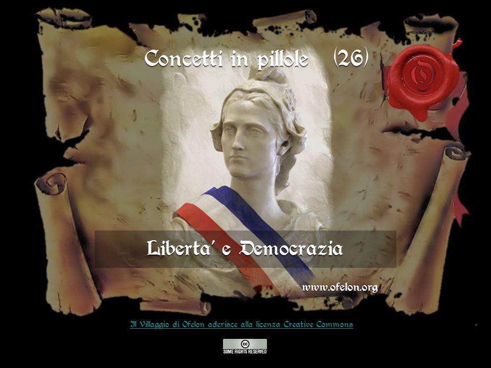 Liberta e Democrazia www.ofelon.org Il Villaggio di Ofelon aderisce alla licenza Creative Commons Concetti in pillole (26)
