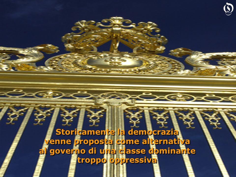 Storicamente la democrazia venne proposta come alternativa al governo di una classe dominante troppo oppressiva Storicamente la democrazia venne propo